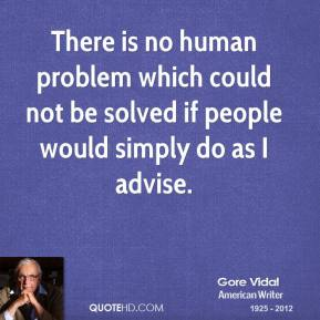 Gore Vidal - There is no human problem which could not be solved if people would simply do as I advise.