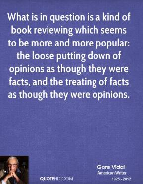 Gore Vidal - What is in question is a kind of book reviewing which seems to be more and more popular: the loose putting down of opinions as though they were facts, and the treating of facts as though they were opinions.