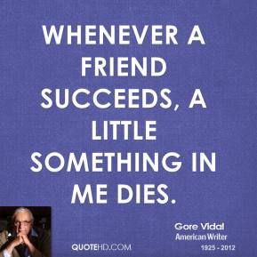Gore Vidal - Whenever a friend succeeds, a little something in me dies.