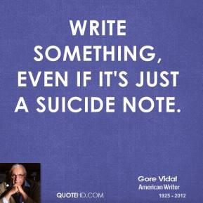 Gore Vidal - Write something, even if it's just a suicide note.