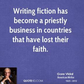Gore Vidal - Writing fiction has become a priestly business in countries that have lost their faith.