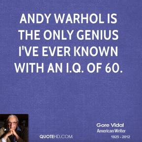 Gore Vidal - Andy Warhol is the only genius I've ever known with an I.Q. of 60.
