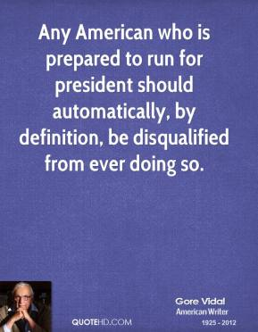 Gore Vidal - Any American who is prepared to run for president should automatically, by definition, be disqualified from ever doing so.