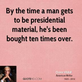Gore Vidal - By the time a man gets to be presidential material, he's been bought ten times over.