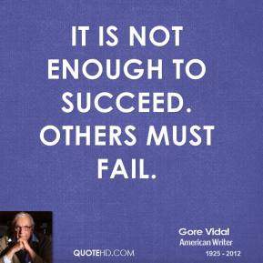 Gore Vidal - It is not enough to succeed. Others must fail.