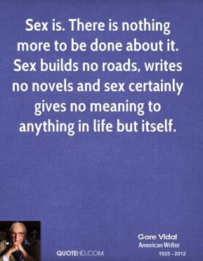 Gore Vidal - Sex is. There is nothing more to be done about it. Sex builds no roads, writes no novels and sex certainly gives no meaning to anything in life but itself.