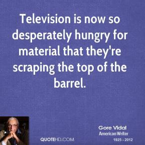 Gore Vidal - Television is now so desperately hungry for material that they're scraping the top of the barrel.