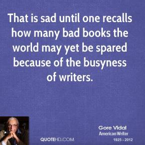 Gore Vidal - That is sad until one recalls how many bad books the world may yet be spared because of the busyness of writers.
