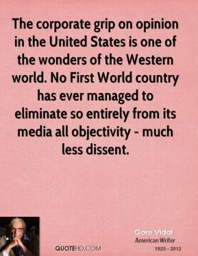 Gore Vidal - The corporate grip on opinion in the United States is one of the wonders of the Western world. No First World country has ever managed to eliminate so entirely from its media all objectivity - much less dissent.