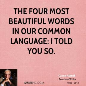 Gore Vidal - The four most beautiful words in our common language: I told you so.