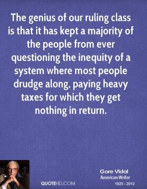 Gore Vidal - The genius of our ruling class is that it has kept a majority of the people from ever questioning the inequity of a system where most people drudge along, paying heavy taxes for which they get nothing in return.