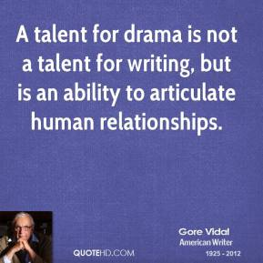 Gore Vidal - A talent for drama is not a talent for writing, but is an ability to articulate human relationships.