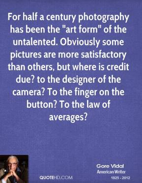 "Gore Vidal - For half a century photography has been the ""art form"" of the untalented. Obviously some pictures are more satisfactory than others, but where is credit due? to the designer of the camera? To the finger on the button? To the law of averages?"