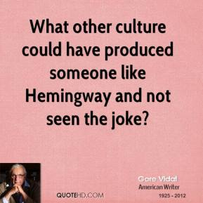 Gore Vidal - What other culture could have produced someone like Hemingway and not seen the joke?