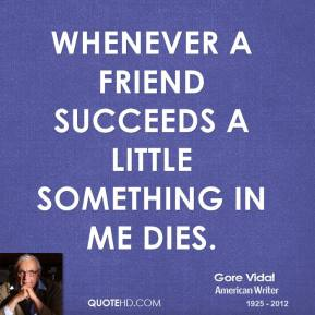 Gore Vidal - Whenever a friend succeeds a little something in me dies.
