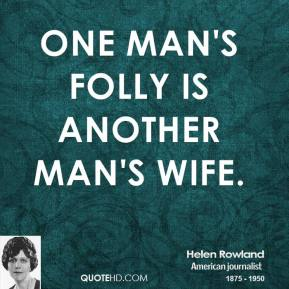 Helen Rowland - One man's folly is another man's wife.