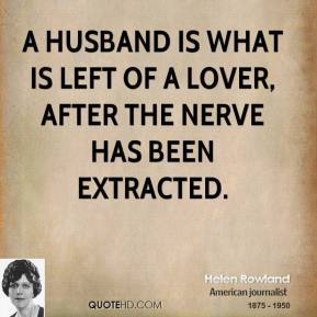 Helen Rowland - A husband is what is left of a lover, after the nerve has been extracted.