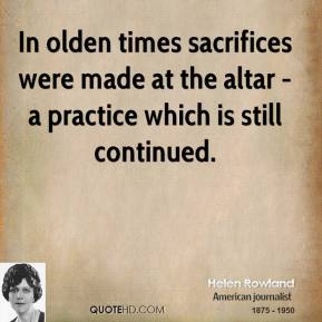 Helen Rowland - In olden times sacrifices were made at the altar - a practice which is still continued.