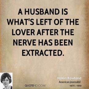 A husband is what's left of the lover after the nerve has been extracted.