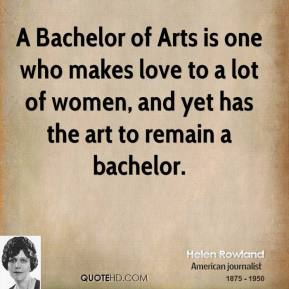 Helen Rowland - A Bachelor of Arts is one who makes love to a lot of women, and yet has the art to remain a bachelor.
