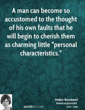 """Helen Rowland - A man can become so accustomed to the thought of his own faults that he will begin to cherish them as charming little """"personal characteristics."""""""