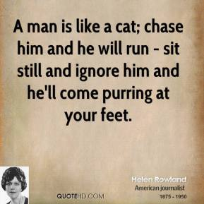 Helen Rowland - A man is like a cat; chase him and he will run - sit still and ignore him and he'll come purring at your feet.