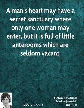 Helen Rowland - A man's heart may have a secret sanctuary where only one woman may enter, but it is full of little anterooms which are seldom vacant.