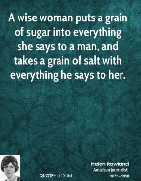 Helen Rowland - A wise woman puts a grain of sugar into everything she says to a man, and takes a grain of salt with everything he says to her.