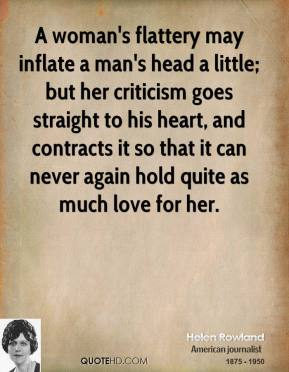 A woman's flattery may inflate a man's head a little; but her criticism goes straight to his heart, and contracts it so that it can never again hold quite as much love for her.