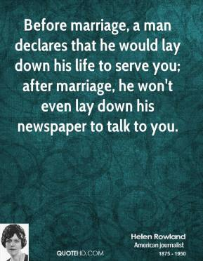 Before marriage, a man declares that he would lay down his life to serve you; after marriage, he won't even lay down his newspaper to talk to you.