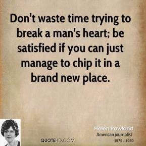 Helen Rowland - Don't waste time trying to break a man's heart; be satisfied if you can just manage to chip it in a brand new place.