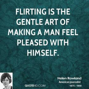 Helen Rowland - Flirting is the gentle art of making a man feel pleased with himself.