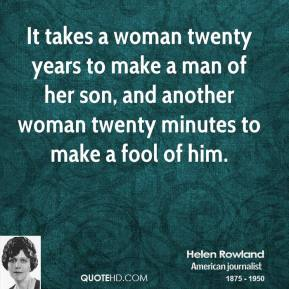 Helen Rowland - It takes a woman twenty years to make a man of her son, and another woman twenty minutes to make a fool of him.