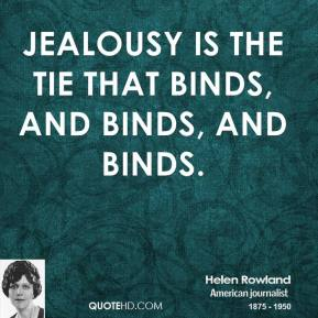 Helen Rowland - Jealousy is the tie that binds, and binds, and binds.