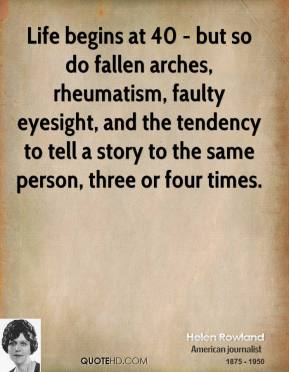Life begins at 40 - but so do fallen arches, rheumatism, faulty eyesight, and the tendency to tell a story to the same person, three or four times.