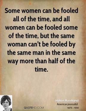 Helen Rowland - Some women can be fooled all of the time, and all women can be fooled some of the time, but the same woman can't be fooled by the same man in the same way more than half of the time.