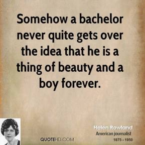 Somehow a bachelor never quite gets over the idea that he is a thing of beauty and a boy forever.