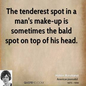 The tenderest spot in a man's make-up is sometimes the bald spot on top of his head.
