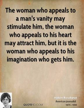 Helen Rowland - The woman who appeals to a man's vanity may stimulate him, the woman who appeals to his heart may attract him, but it is the woman who appeals to his imagination who gets him.
