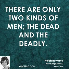 Helen Rowland - There are only two kinds of men; the dead and the deadly.