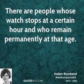 Helen Rowland - There are people whose watch stops at a certain hour and who remain permanently at that age.