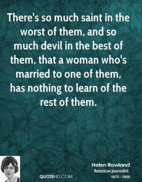 There's so much saint in the worst of them, and so much devil in the best of them, that a woman who's married to one of them, has nothing to learn of the rest of them.