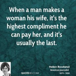Helen Rowland - When a man makes a woman his wife, it's the highest compliment he can pay her, and it's usually the last.