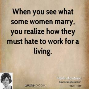 Helen Rowland - When you see what some women marry, you realize how they must hate to work for a living.