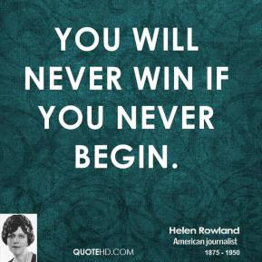 Helen Rowland - You will never win if you never begin.