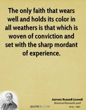 James Russell Lowell - The only faith that wears well and holds its color in all weathers is that which is woven of conviction and set with the sharp mordant of experience.