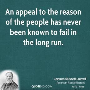 An appeal to the reason of the people has never been known to fail in the long run.