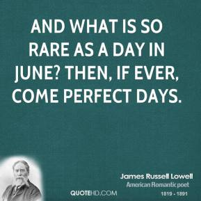 James Russell Lowell - And what is so rare as a day in June? Then, if ever, come perfect days.