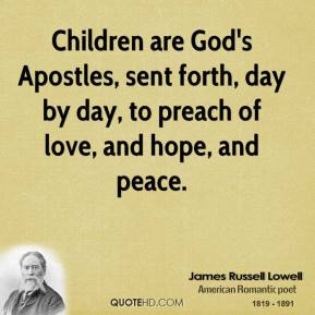 James Russell Lowell - Children are God's Apostles, sent forth, day by day, to preach of love, and hope, and peace.