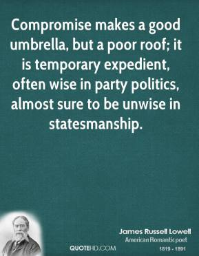 James Russell Lowell - Compromise makes a good umbrella, but a poor roof; it is temporary expedient, often wise in party politics, almost sure to be unwise in statesmanship.